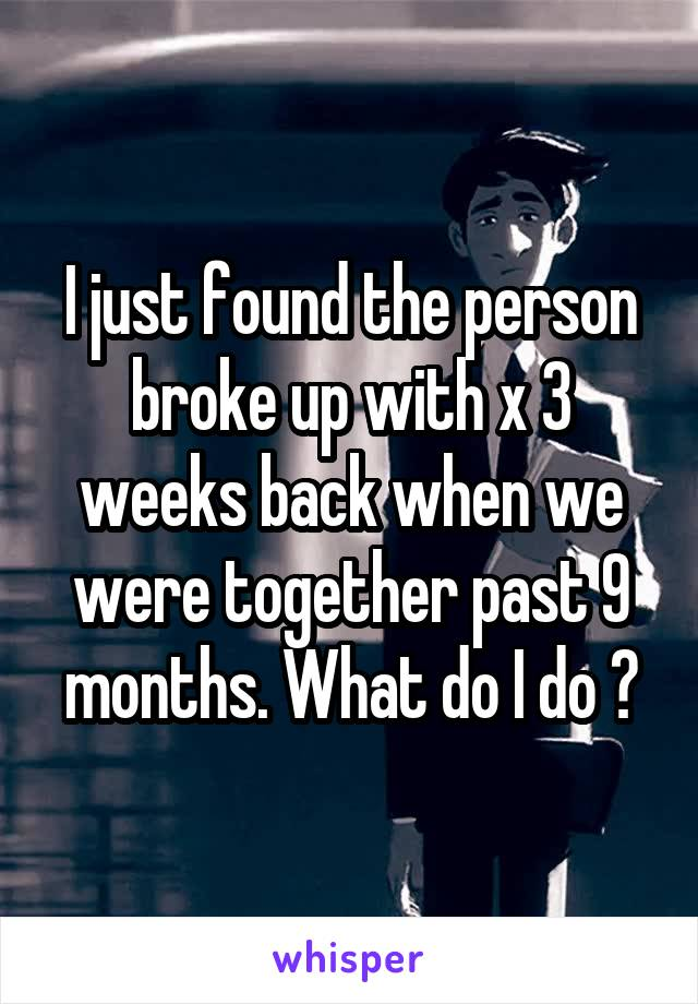 I just found the person broke up with x 3 weeks back when we were together past 9 months. What do I do ?