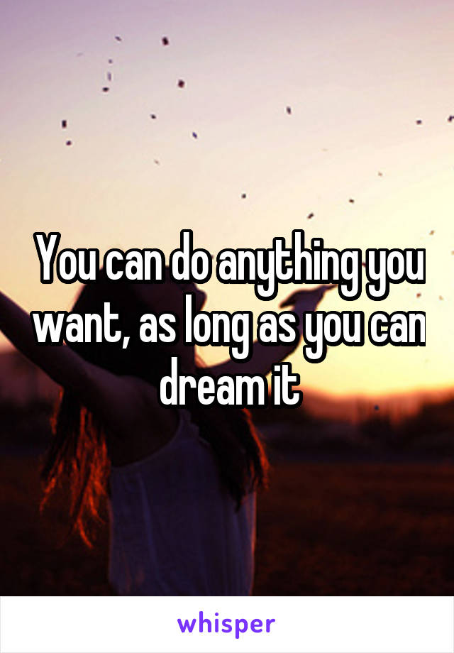 You can do anything you want, as long as you can dream it