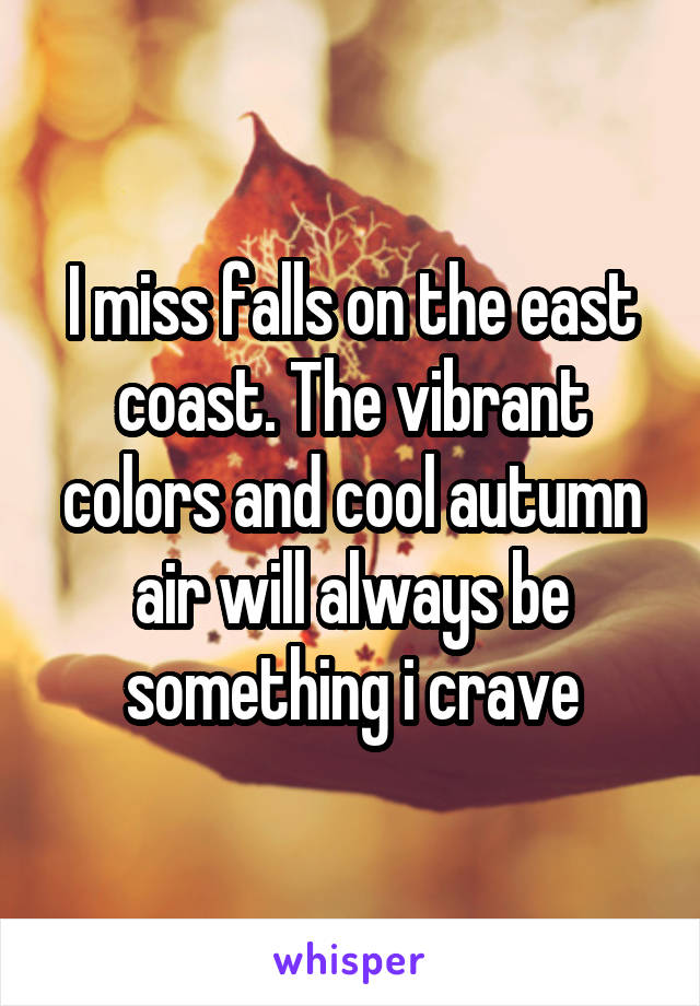 I miss falls on the east coast. The vibrant colors and cool autumn air will always be something i crave