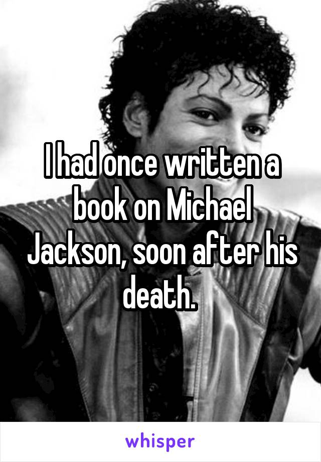 I had once written a book on Michael Jackson, soon after his death.