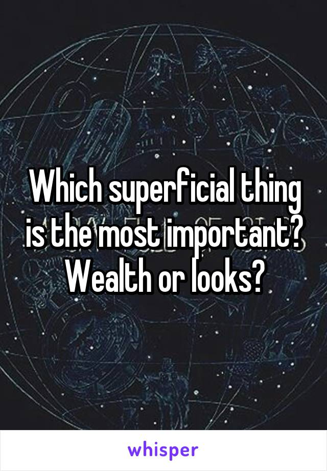 Which superficial thing is the most important? Wealth or looks?