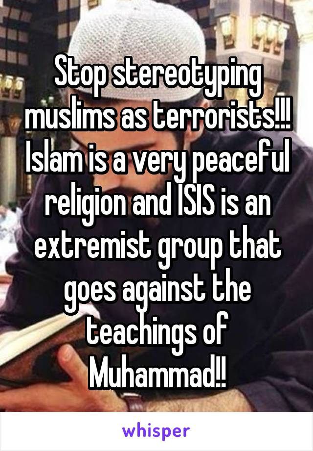 Stop stereotyping muslims as terrorists!!! Islam is a very peaceful religion and ISIS is an extremist group that goes against the teachings of Muhammad!!