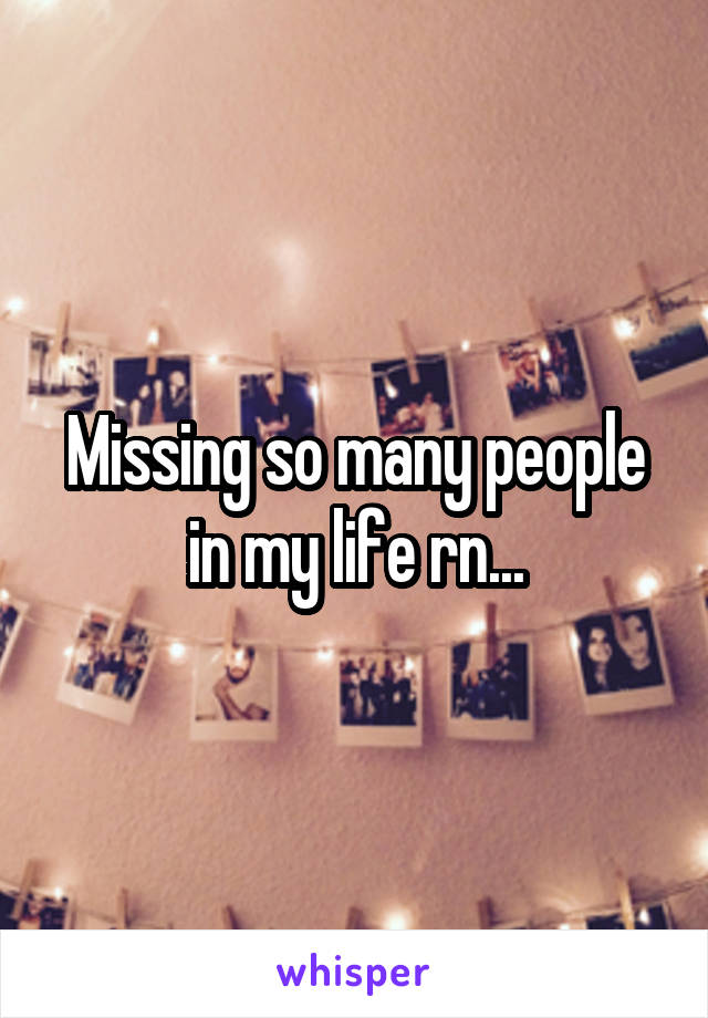 Missing so many people in my life rn...