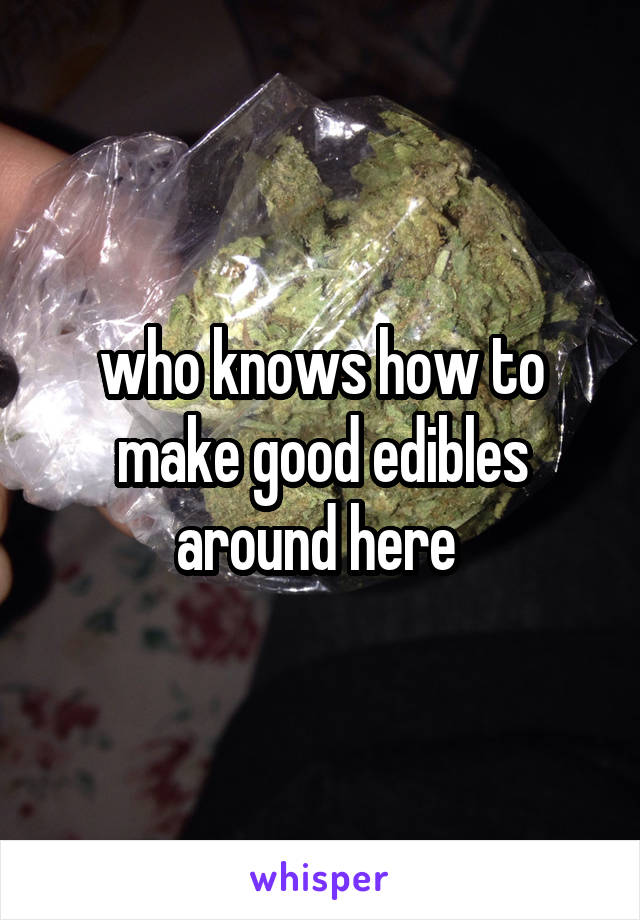 who knows how to make good edibles around here