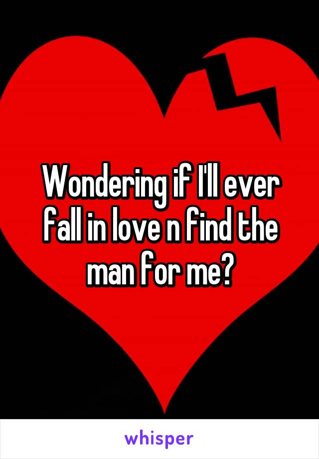 Wondering if I'll ever fall in love n find the man for me?