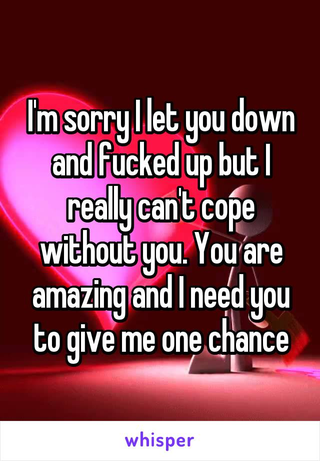 I'm sorry I let you down and fucked up but I really can't cope without you. You are amazing and I need you to give me one chance