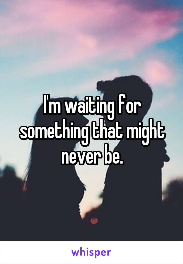 I'm waiting for something that might never be.