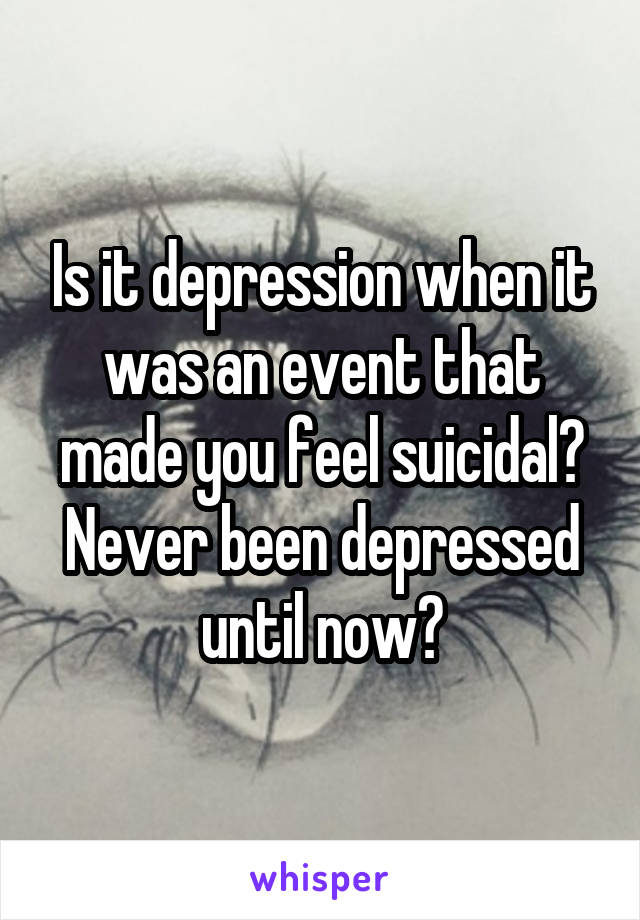 Is it depression when it was an event that made you feel suicidal? Never been depressed until now?