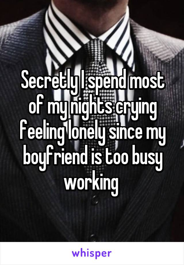 Secretly I spend most of my nights crying feeling lonely since my boyfriend is too busy working