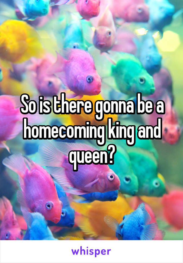 So is there gonna be a homecoming king and queen?