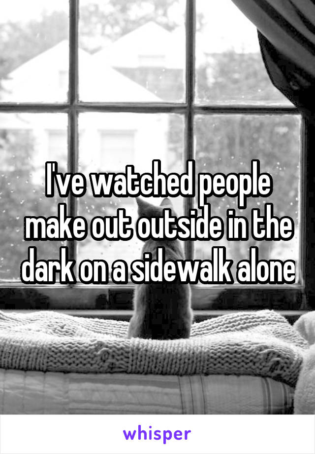 I've watched people make out outside in the dark on a sidewalk alone
