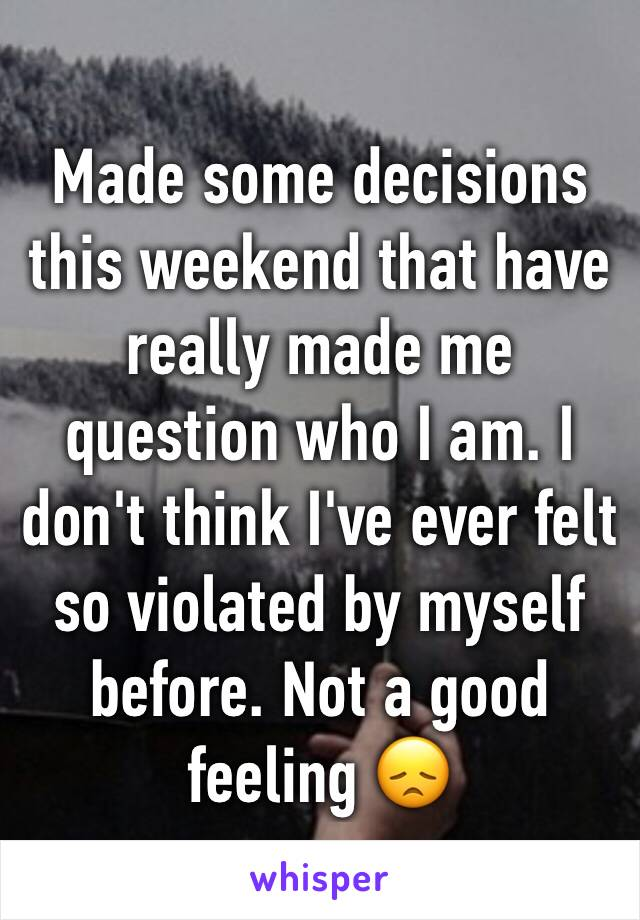 Made some decisions this weekend that have really made me question who I am. I don't think I've ever felt so violated by myself before. Not a good feeling 😞