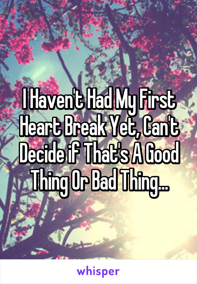 I Haven't Had My First Heart Break Yet, Can't Decide if That's A Good Thing Or Bad Thing...
