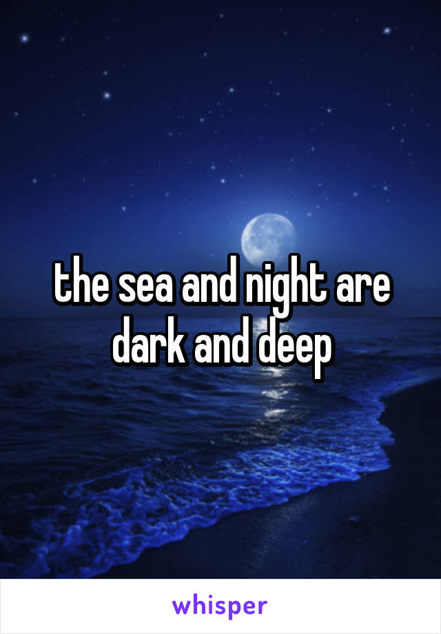 the sea and night are dark and deep