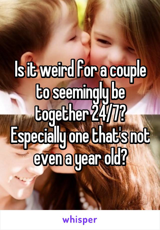 Is it weird for a couple to seemingly be together 24/7? Especially one that's not even a year old?
