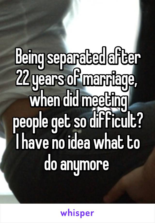 Being separated after 22 years of marriage,  when did meeting people get so difficult? I have no idea what to do anymore