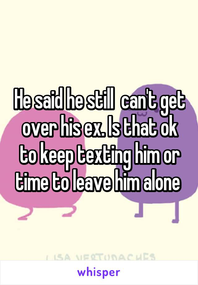 He said he still  can't get over his ex. Is that ok to keep texting him or time to leave him alone