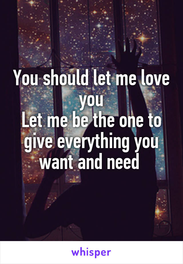 You should let me love you Let me be the one to give everything you want and need
