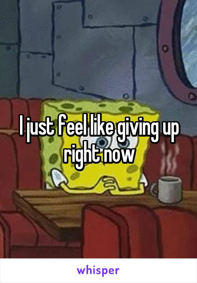 I just feel like giving up right now