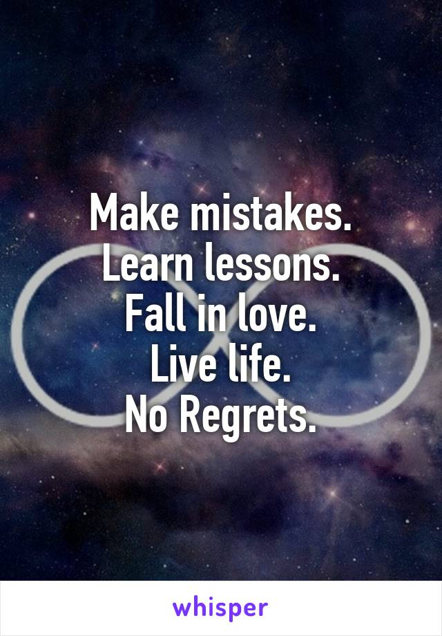 Make mistakes. Learn lessons. Fall in love. Live life. No Regrets.