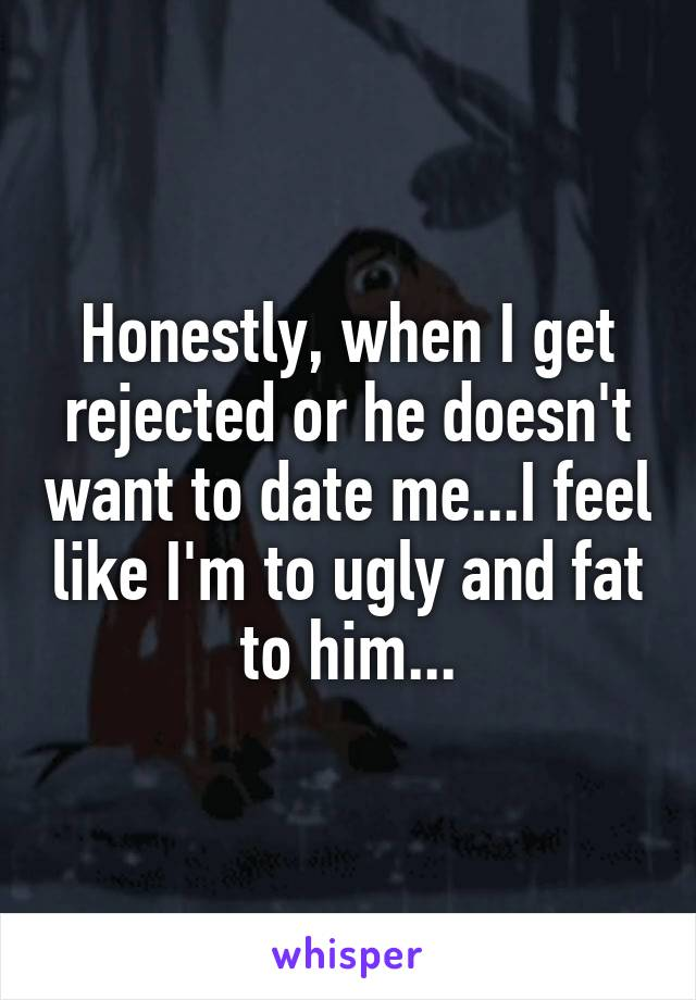 Honestly, when I get rejected or he doesn't want to date me...I feel like I'm to ugly and fat to him...