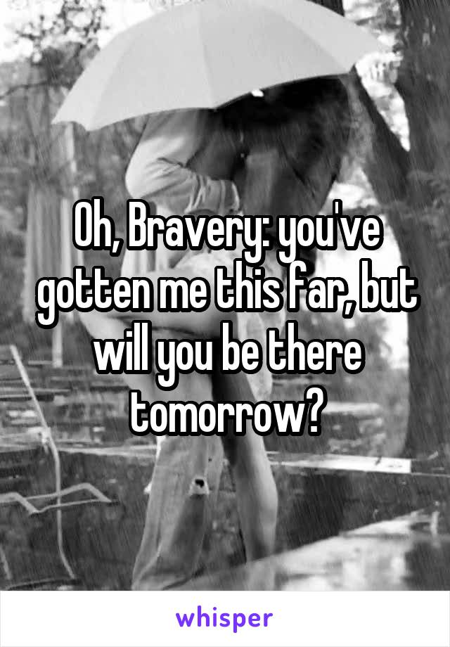 Oh, Bravery: you've gotten me this far, but will you be there tomorrow?