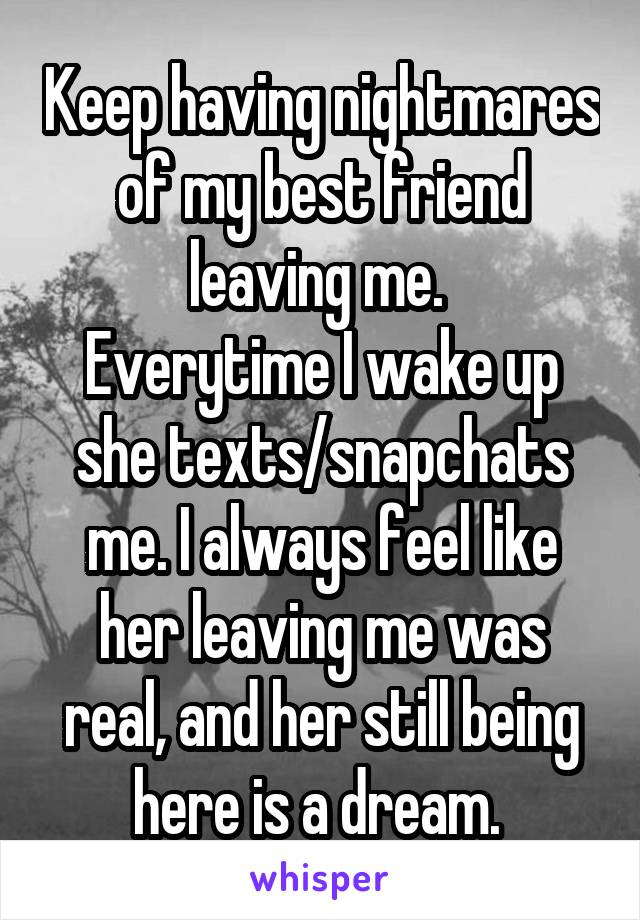 Keep having nightmares of my best friend leaving me.  Everytime I wake up she texts/snapchats me. I always feel like her leaving me was real, and her still being here is a dream.
