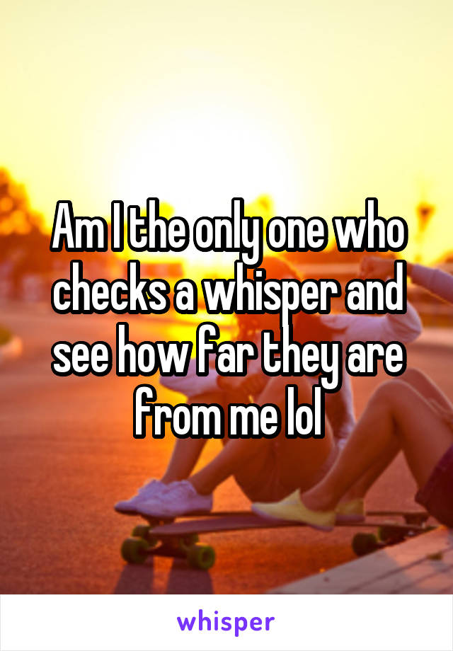 Am I the only one who checks a whisper and see how far they are from me lol