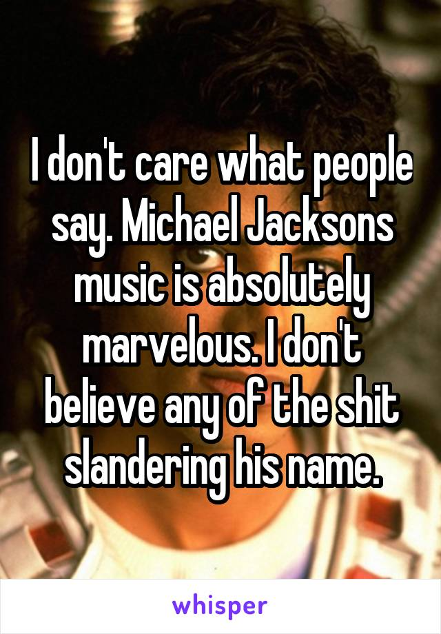 I don't care what people say. Michael Jacksons music is absolutely marvelous. I don't believe any of the shit slandering his name.