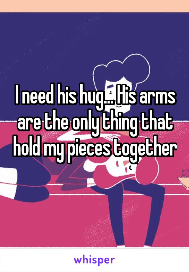 I need his hug... His arms are the only thing that hold my pieces together