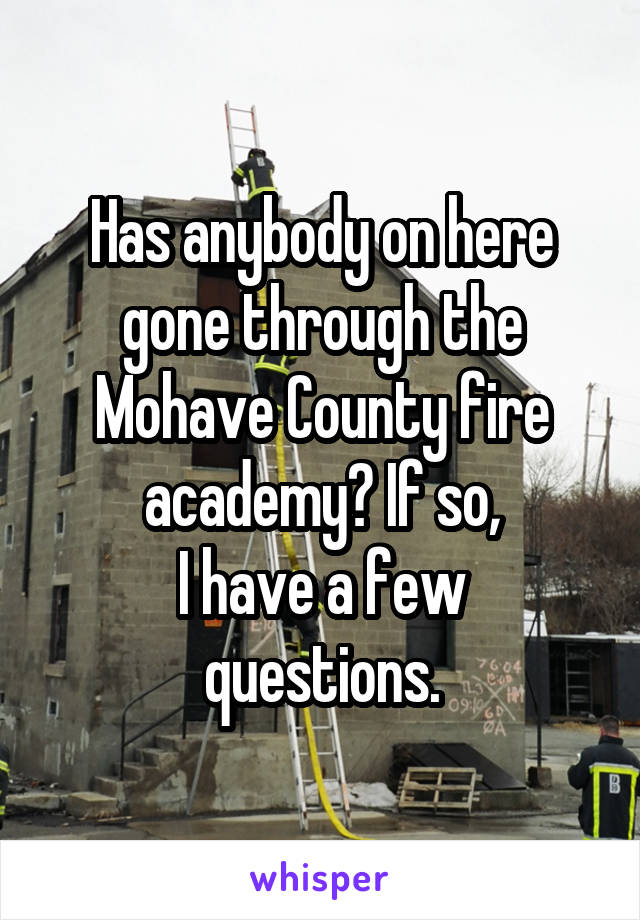 Has anybody on here gone through the Mohave County fire academy? If so, I have a few questions.