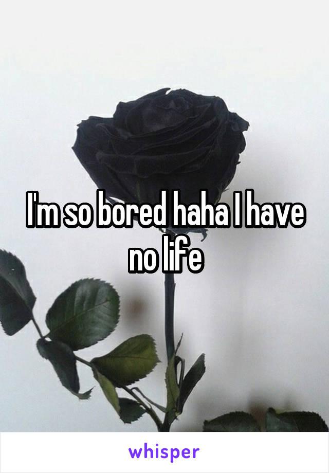 I'm so bored haha I have no life