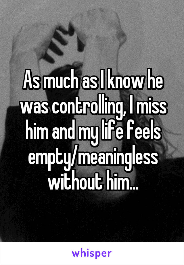 As much as I know he was controlling, I miss him and my life feels empty/meaningless without him...