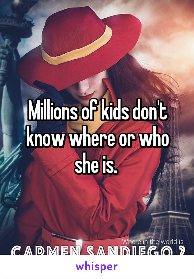 Millions of kids don't know where or who she is.
