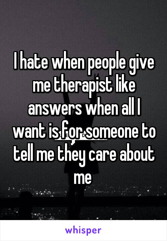 I hate when people give me therapist like answers when all I want is for someone to tell me they care about me