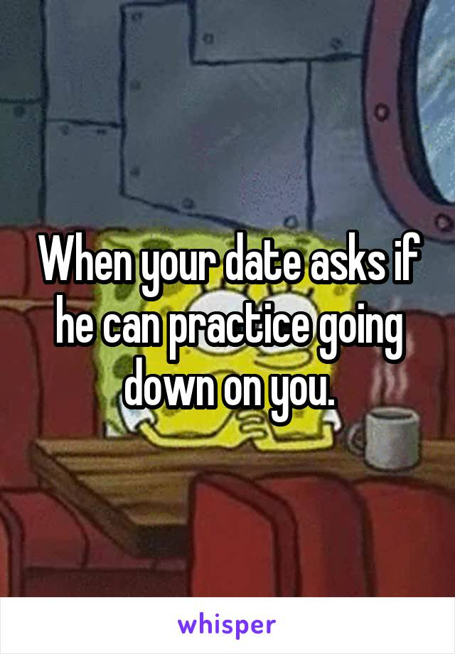 When your date asks if he can practice going down on you.