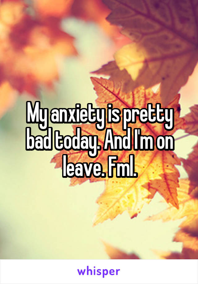 My anxiety is pretty bad today. And I'm on leave. Fml.