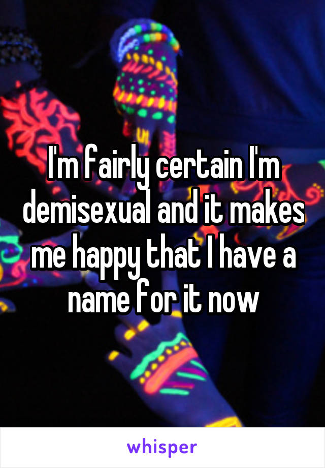 I'm fairly certain I'm demisexual and it makes me happy that I have a name for it now