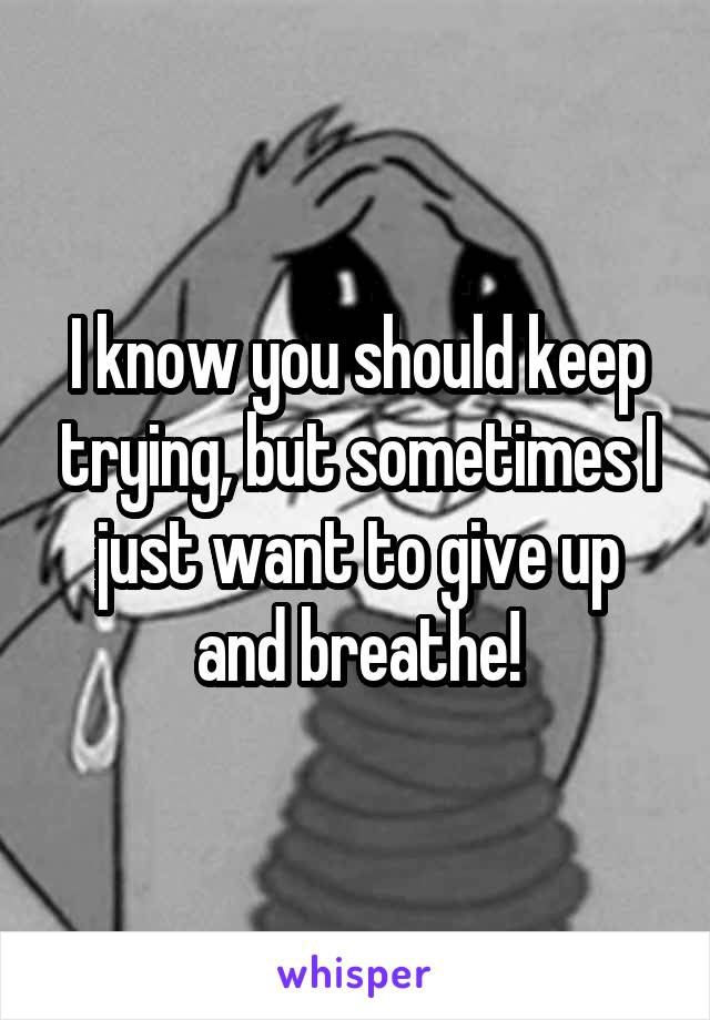 I know you should keep trying, but sometimes I just want to give up and breathe!