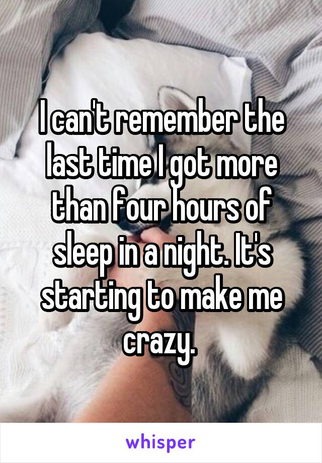 I can't remember the last time I got more than four hours of sleep in a night. It's starting to make me crazy.