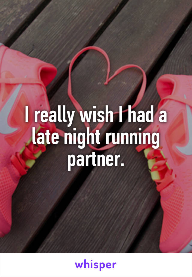 I really wish I had a late night running partner.