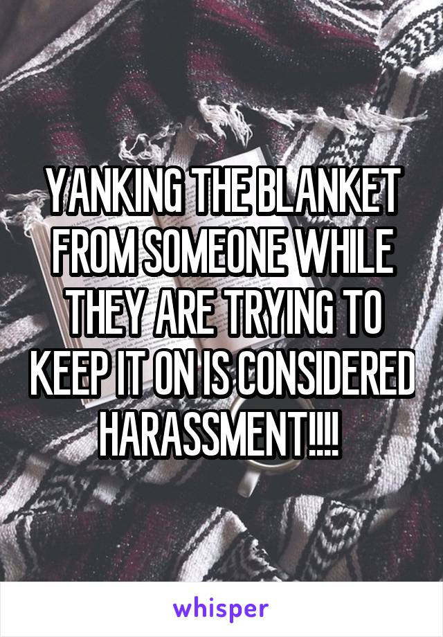 YANKING THE BLANKET FROM SOMEONE WHILE THEY ARE TRYING TO KEEP IT ON IS CONSIDERED HARASSMENT!!!!