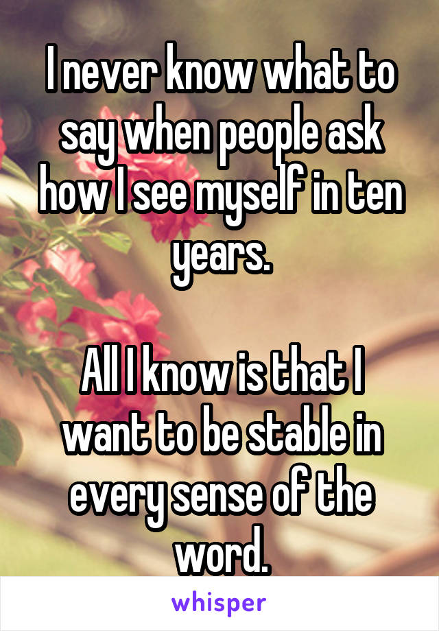 I never know what to say when people ask how I see myself in ten years.  All I know is that I want to be stable in every sense of the word.