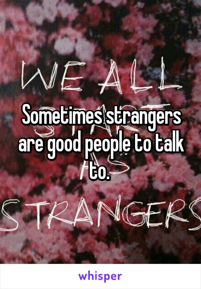 Sometimes strangers are good people to talk to.