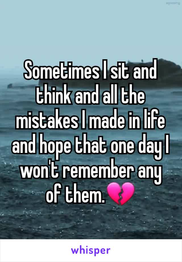 Sometimes I sit and think and all the mistakes I made in life and hope that one day I won't remember any of them.💔
