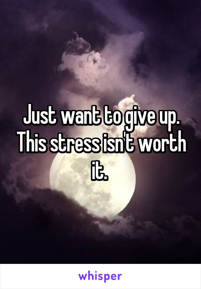 Just want to give up. This stress isn't worth it.
