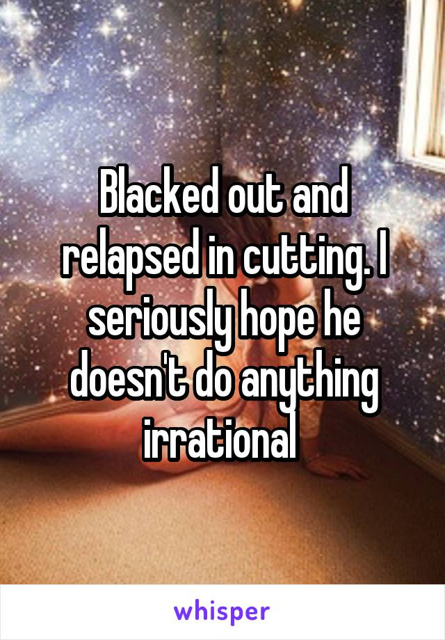 Blacked out and relapsed in cutting. I seriously hope he doesn't do anything irrational