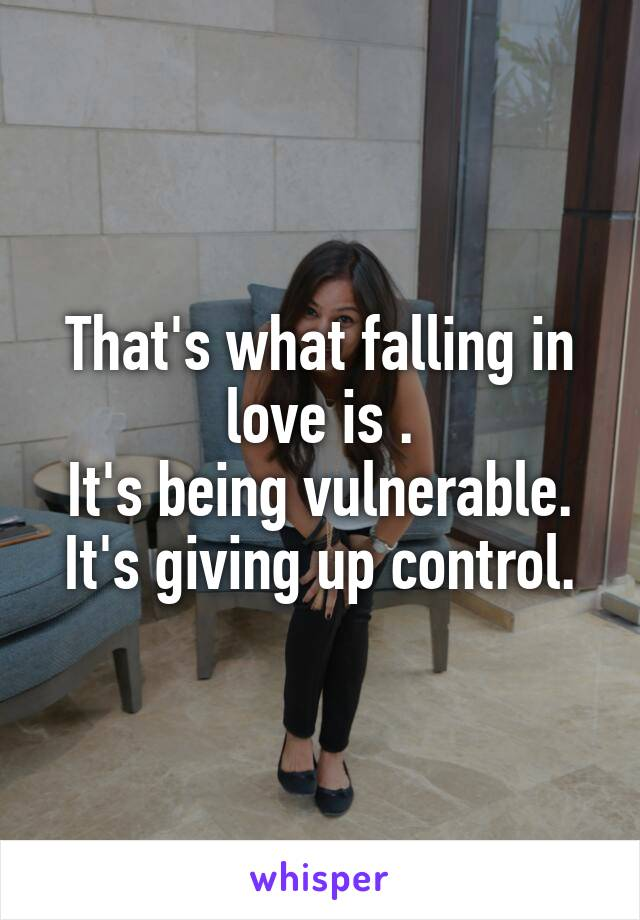 That's what falling in love is . It's being vulnerable. It's giving up control.