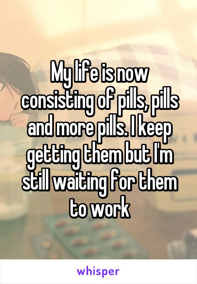 My life is now consisting of pills, pills and more pills. I keep getting them but I'm still waiting for them to work