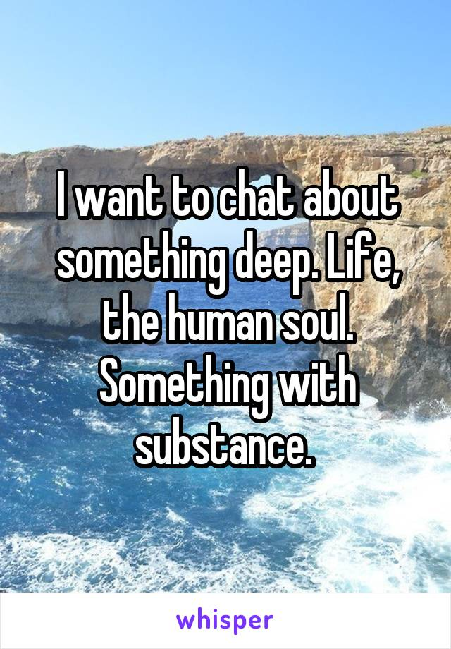 I want to chat about something deep. Life, the human soul. Something with substance.